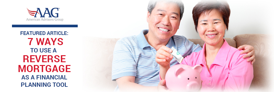7 Ways to Use a Reverse Mortgage as a Financial Planning Tool