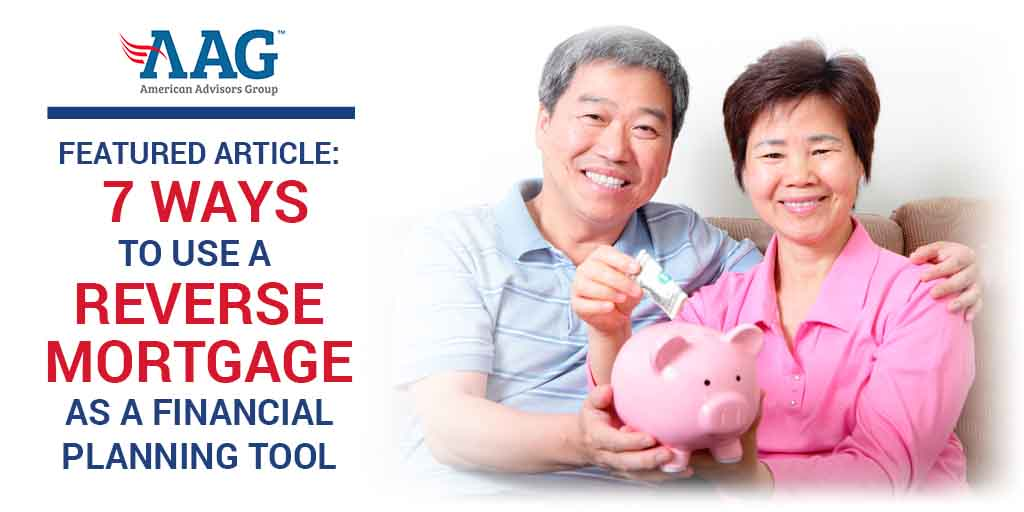 Featured Article: 7 Ways to Use a Reverse Mortgage Loan as a Financial Planning Tool